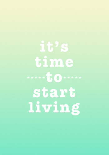 Its time to start living,